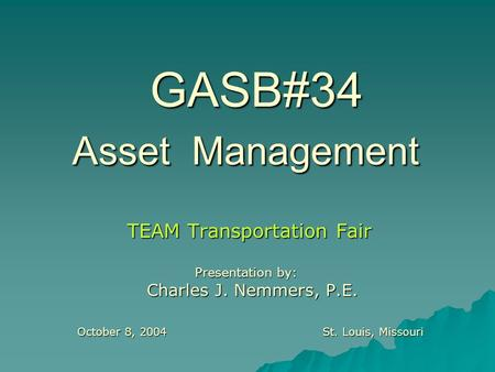 GASB#34 Asset Management TEAM Transportation Fair Presentation by: Charles J. Nemmers, P.E. Charles J. Nemmers, P.E. October 8, 2004St. Louis, Missouri.