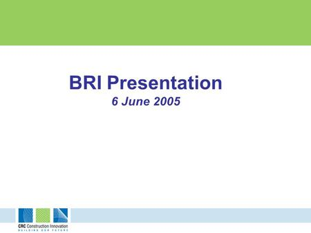 BRI Presentation 6 June 2005. This research study is undertaken by the Cooperative Research Centre for Construction Innovation (CRC CI). Research partners: