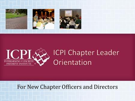 For New Chapter Officers and Directors. Welcome to your new leadership position in your chapter and ICPI! This presentation is designed to guide you in.