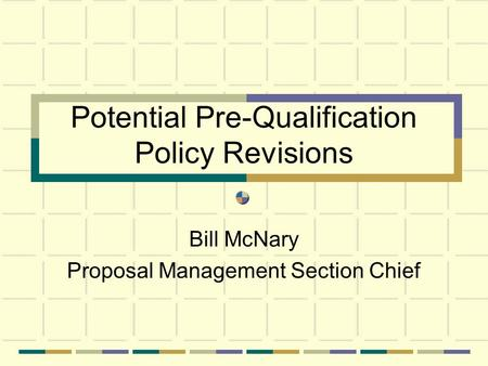 Potential Pre-Qualification Policy Revisions Bill McNary Proposal Management Section Chief.