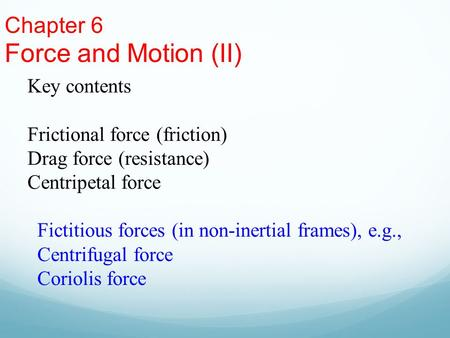 Chapter 6 Force and Motion (II) Key contents Frictional force (friction) Drag force (resistance) Centripetal force Fictitious forces (in non-inertial frames),