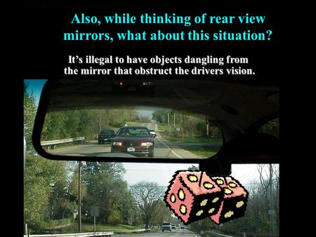 Also, while thinking of rear view mirrors, what about this situation? It's illegal to have objects dangling from the mirror that obstruct the drivers.