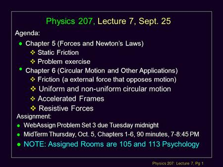 Physics 207: Lecture 7, Pg 1 Physics 207, Lecture 7, Sept. 25 Agenda: Assignment: l WebAssign Problem Set 3 due Tuesday midnight l MidTerm Thursday, Oct.