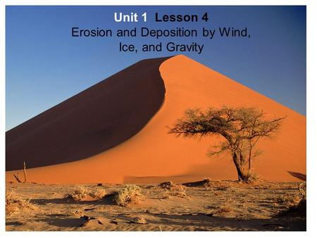 Unit 1 Lesson 4 Erosion and Deposition by Wind, Ice, and Gravity.