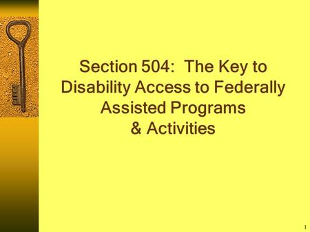 1 Section 504: The Key to Disability Access to Federally Assisted Programs & Activities.