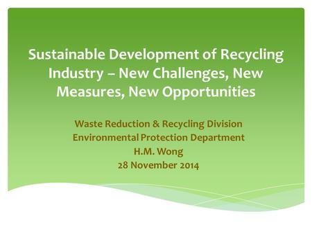 Sustainable Development of Recycling Industry – New Challenges, New Measures, New Opportunities Waste Reduction & Recycling Division Environmental Protection.