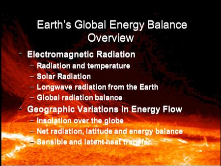 Earth's Global Energy Balance Overview Electromagnetic Radiation –Radiation and temperature –Solar Radiation –Longwave radiation from the Earth –Global.