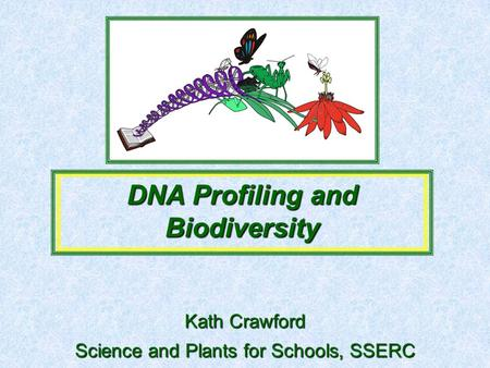 Science and Plants for Schools, SSERC DNA Profiling and Biodiversity Kath Crawford.