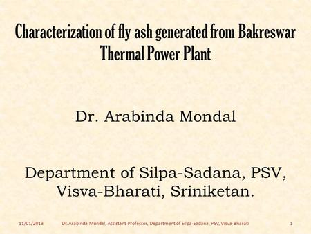 Characterization of fly ash generated from Bakreswar Thermal Power Plant Dr. Arabinda Mondal Department of Silpa-Sadana, PSV, Visva-Bharati, Sriniketan.