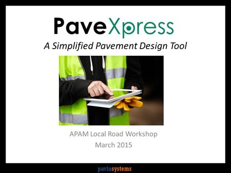 Paviasystems A Simplified Pavement Design Tool APAM Local Road Workshop March 2015.