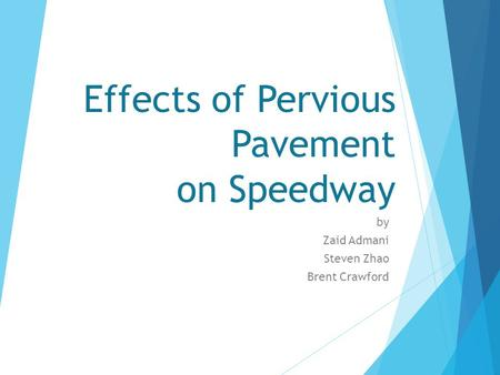 Effects of Pervious Pavement on Speedway by Zaid Admani Steven Zhao Brent Crawford.
