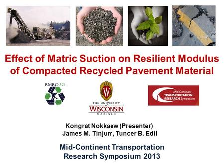 Effect of Matric Suction on Resilient Modulus of Compacted Recycled Pavement Material Kongrat Nokkaew (Presenter) James M. Tinjum, Tuncer B. Edil Mid-Continent.