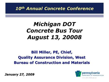 Www.dot.state.pa.us Michigan DOT Concrete Bus Tour August 13, 20008 Bill Miller, PE, Chief, Quality Assurance Division, West Bureau of Construction and.