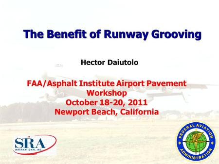 FAA/Asphalt Institute Airport Pavement Workshop October 18-20, 2011 Newport Beach, California The Benefit of Runway Grooving Hector Daiutolo 1.