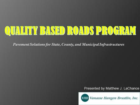 Presented by Matthew J. LaChance Pavement Solutions for State, County, and Municipal Infrastructures.