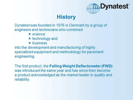 History Dynatest was founded in 1976 in Denmark by a group of engineers and technicians who combined  science  technology and  business into the development.