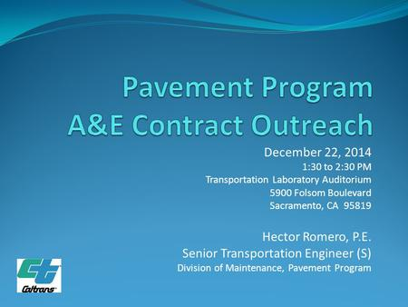 December 22, 2014 1:30 to 2:30 PM Transportation Laboratory Auditorium 5900 Folsom Boulevard Sacramento, CA 95819 Hector Romero, P.E. Senior Transportation.