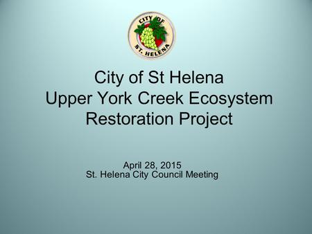 City of St Helena Upper York Creek Ecosystem Restoration Project April 28, 2015 St. Helena City Council Meeting.