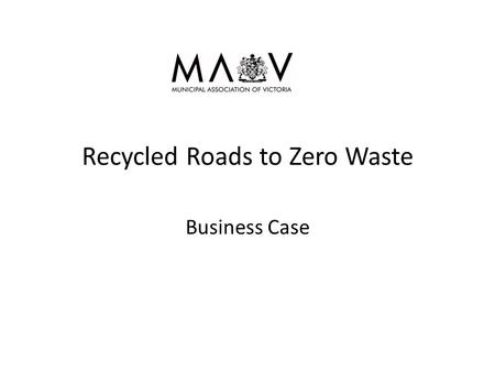 Recycled Roads to Zero Waste Business Case. Background High % of waste starts with households and Councils collect it Quarry resources are finite and.