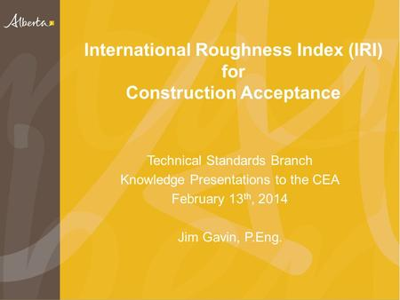 International Roughness Index (IRI) for Construction Acceptance Technical Standards Branch Knowledge Presentations to the CEA February 13 th, 2014 Jim.
