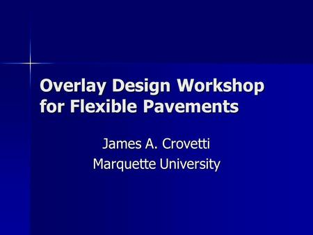 Overlay Design Workshop for Flexible Pavements James A. Crovetti Marquette University.