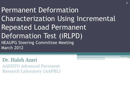 Dr. Haleh Azari AASHTO Advanced Pavement Research Laboratory (AAPRL) Permanent Deformation Characterization Using Incremental Repeated Load Permanent Deformation.