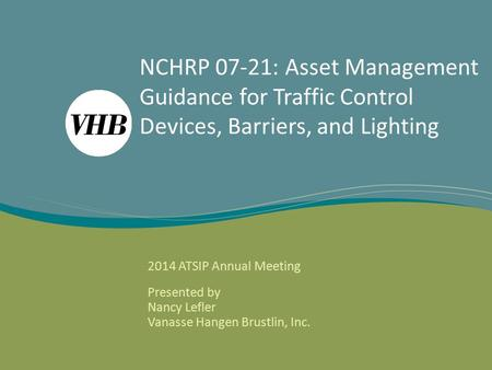 NCHRP 07-21: Asset Management Guidance for Traffic Control Devices, Barriers, and Lighting 2014 ATSIP Annual Meeting Presented by Nancy Lefler Vanasse.