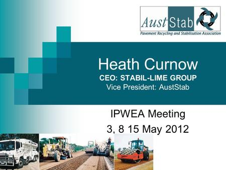 IPWEA Meeting 3, 8 15 May 2012 Heath Curnow CEO: STABIL-LIME GROUP Vice President: AustStab.