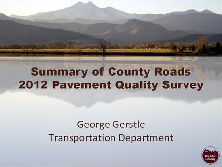 Pavement Quality Survey Study Session 2012 Pavement Quality Survey Results Rehabilitation Costs Recent Public Input/Activity Comparison of County R&B.