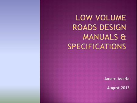Amare Assefa August 2013. 2 B. BASIC INFORMATION ON LOW VOLUME ROADS C. INTRODUCTION TO LOW VOLUME ROADS DESIGN MANUAL 1. WHY LVR MANUAL 2. CONTEXT AND.