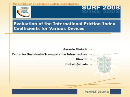 Portorož, Slovenia Evaluation of the International Friction Index Coefficients for Various Devices Gerardo FlintschGerardo Flintsch Center for Sustainable.