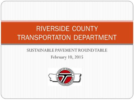 SUSTAINABLE PAVEMENT ROUND TABLE February 10, 2015 RIVERSIDE COUNTY TRANSPORTATON DEPARTMENT.