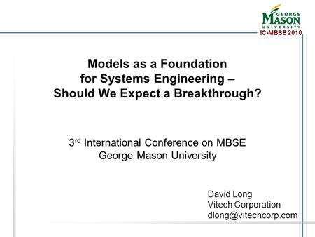 IC-MBSE 2010 Models as a Foundation for Systems Engineering – Should We Expect a Breakthrough? 3 rd International Conference on MBSE George Mason University.
