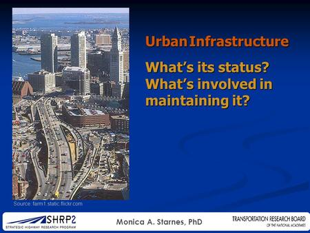 Monica A. Starnes, PhD Source: farm1.static.flickr.com Urban Infrastructure What's its status? What's involved in maintaining it?