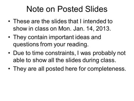 Note on Posted Slides These are the slides that I intended to show in class on Mon. Jan. 14, 2013. They contain important ideas and questions from your.