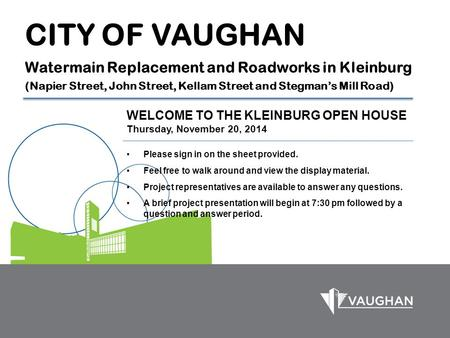 CITY OF VAUGHAN Watermain Replacement and Roadworks in Kleinburg (Napier Street, John Street, Kellam Street and Stegman's Mill Road) WELCOME TO THE KLEINBURG.