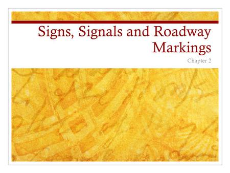 Signs, Signals and Roadway Markings Chapter 2. Traffic Signs Regulatory Signs – tell you laws you must obey Examples: Stop Sign, Yield, Do Not Enter,