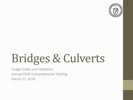Bridges & Culverts Usage Codes and Validation Annual FIMS Comprehensive Training March 27, 2014.
