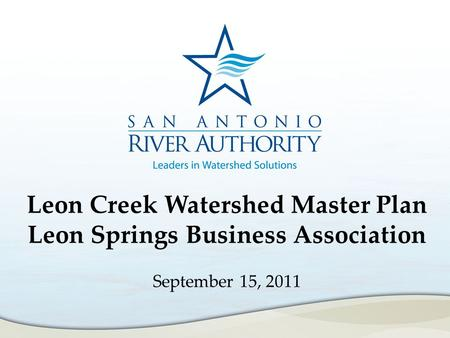 Leon Creek Watershed Master Plan Leon Springs Business Association September 15, 2011.