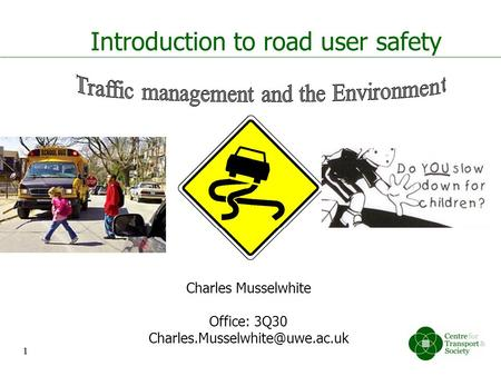 1 Introduction to <strong>road</strong> user safety Charles Musselwhite Office: 3Q30 1.