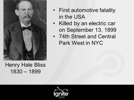 First automotive fatality in the USA Killed by an electric car on September 13, 1899 74th Street and Central Park West in NYC Henry Hale Bliss 1830 – 1899.