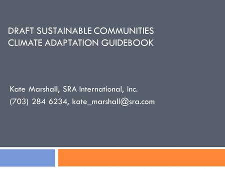 DRAFT SUSTAINABLE COMMUNITIES CLIMATE ADAPTATION GUIDEBOOK Kate Marshall, SRA International, Inc. (703) 284 6234,