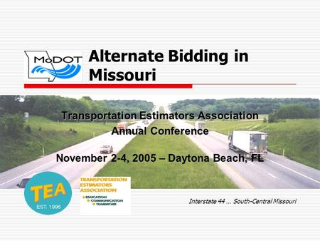 Alternate Bidding in Missouri Transportation Estimators Association Annual Conference November 2-4, 2005 – Daytona Beach, FL Interstate 44 … South-Central.