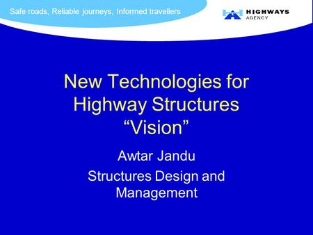 "Safe roads, Reliable journeys, Informed travellers New Technologies for Highway Structures ""Vision"" Awtar Jandu Structures Design and Management."