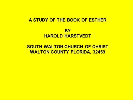 A STUDY OF THE BOOK OF ESTHER BY HAROLD HARSTVEDT SOUTH WALTON CHURCH OF CHRIST WALTON COUNTY FLORIDA, 32459.