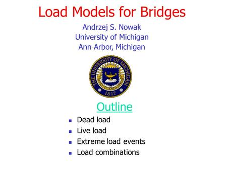 Load Models for Bridges Outline Dead load Live load Extreme load events Load combinations Andrzej S. Nowak University of Michigan Ann Arbor, Michigan.
