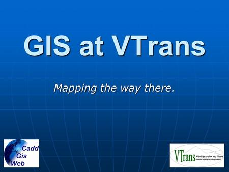 GIS at VTrans Mapping the way there.. VTrans GIS Goals Integrate data from all parts of the Agency Integrate data from all parts of the Agency Use web.