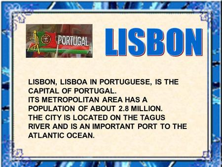 LISBON, LISBOA IN PORTUGUESE, IS THE CAPITAL OF PORTUGAL. ITS METROPOLITAN AREA HAS A POPULATION OF ABOUT 2.8 MILLION. THE CITY IS LOCATED ON THE TAGUS.