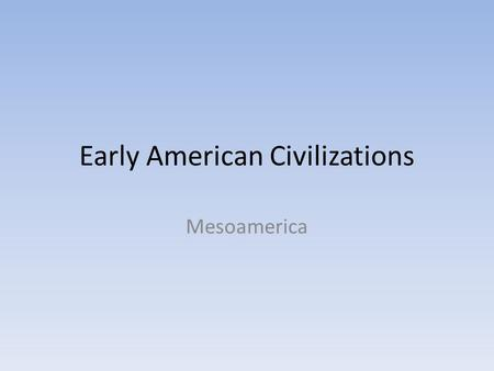 Early American Civilizations Mesoamerica. Introduction Several great civilizations arose in present-day Mexico and in Central and South America. The most.