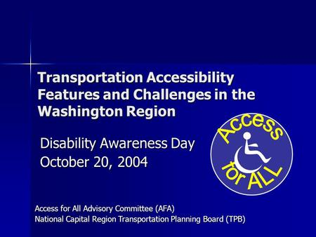 Transportation Accessibility Features and Challenges in the Washington Region Disability Awareness Day October 20, 2004 Access for All Advisory Committee.